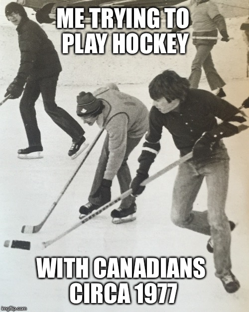 ME TRYING TO PLAY HOCKEY WITH CANADIANS CIRCA 1977 | made w/ Imgflip meme maker