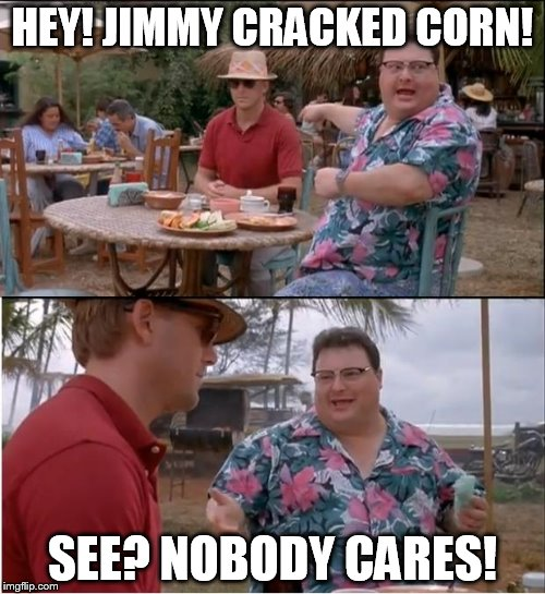 See Nobody Cares Meme | HEY! JIMMY CRACKED CORN! SEE? NOBODY CARES! | image tagged in memes,see nobody cares | made w/ Imgflip meme maker