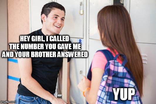 HEY GIRL, I CALLED THE NUMBER YOU GAVE ME AND YOUR BROTHER ANSWERED YUP | made w/ Imgflip meme maker