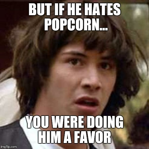 Conspiracy Keanu Meme | BUT IF HE HATES POPCORN... YOU WERE DOING HIM A FAVOR | image tagged in memes,conspiracy keanu | made w/ Imgflip meme maker