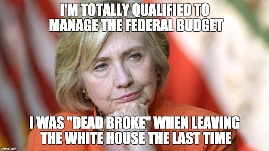 "Hillary Disgusted |  I'M TOTALLY QUALIFIED TO MANAGE THE FEDERAL BUDGET; I WAS ""DEAD BROKE"" WHEN LEAVING THE WHITE HOUSE THE LAST TIME 
