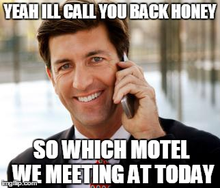 Arrogant Rich Man | YEAH ILL CALL YOU BACK HONEY SO WHICH MOTEL WE MEETING AT TODAY | image tagged in memes,arrogant rich man | made w/ Imgflip meme maker