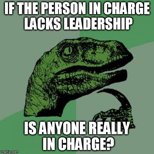 Leadership | IF THE PERSON IN CHARGE LACKS LEADERSHIP IS ANYONE REALLY IN CHARGE? | image tagged in memes,philosoraptor,leadership,management,incompetence,election 2016 | made w/ Imgflip meme maker