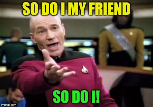Picard Wtf Meme | SO DO I MY FRIEND SO DO I! | image tagged in memes,picard wtf | made w/ Imgflip meme maker