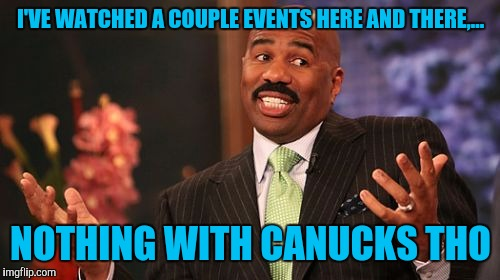 Steve Harvey Meme | I'VE WATCHED A COUPLE EVENTS HERE AND THERE,... NOTHING WITH CANUCKS THO | image tagged in memes,steve harvey | made w/ Imgflip meme maker