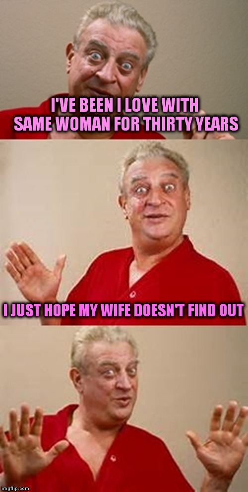 bad pun Dangerfield  | I'VE BEEN I LOVE WITH SAME WOMAN FOR THIRTY YEARS I JUST HOPE MY WIFE DOESN'T FIND OUT | image tagged in bad pun dangerfield | made w/ Imgflip meme maker