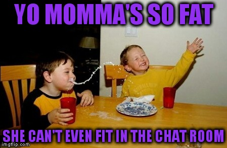 Yo Mamas So Fat Meme | YO MOMMA'S SO FAT SHE CAN'T EVEN FIT IN THE CHAT ROOM | image tagged in memes,yo mamas so fat | made w/ Imgflip meme maker