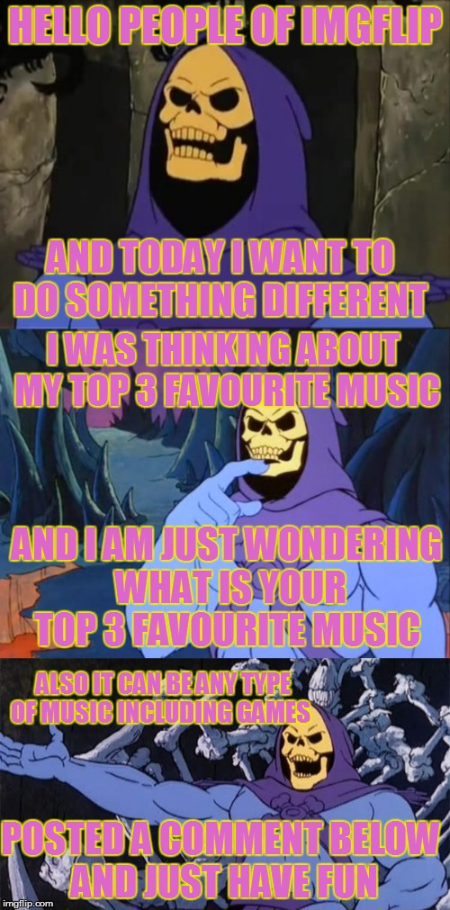 so I was just wondering  | HELLO PEOPLE OF IMGFLIP AND TODAY I WANT TO DO SOMETHING DIFFERENT I WAS THINKING ABOUT MY TOP 3 FAVOURITE MUSIC AND I AM JUST WONDERING WHA | image tagged in top,music,imgflip,skeletor | made w/ Imgflip meme maker