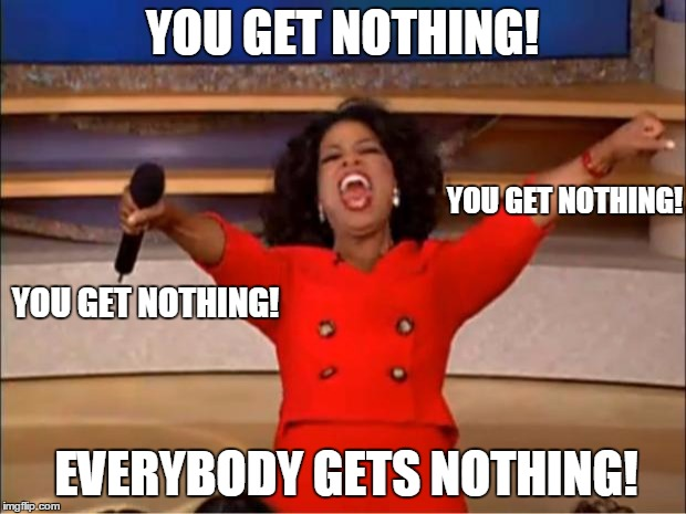 Oprah You Get A Meme |  YOU GET NOTHING! YOU GET NOTHING! YOU GET NOTHING! EVERYBODY GETS NOTHING! | image tagged in memes,oprah you get a | made w/ Imgflip meme maker