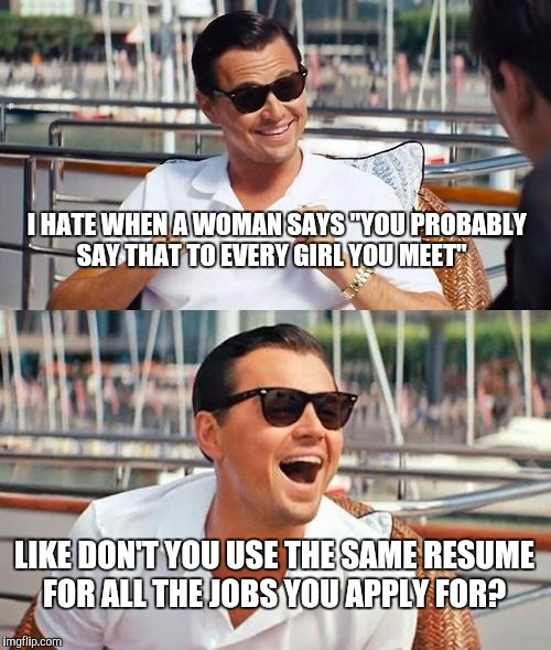 "Leonardo Dicaprio Wolf Of Wall Street Meme |  I HATE WHEN A WOMAN SAYS ""YOU PROBABLY SAY THAT TO EVERY GIRL YOU MEET""; LIKE DON'T YOU USE THE SAME RESUME FOR ALL THE JOBS YOU APPLY FOR? 
