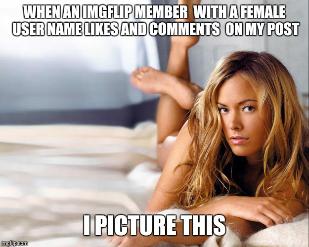 I'm pretty certain I'm close  | WHEN AN IMGFLIP MEMBER WITH A FEMALE USER NAMELIKES AND COMMENTS ON MY POST I PICTURE THIS | image tagged in memes,women,sexy women,the truth | made w/ Imgflip meme maker