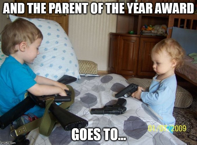 Babies and guns - a winning combination | AND THE PARENT OF THE YEAR AWARD GOES TO... | image tagged in babies,guns,bad parenting | made w/ Imgflip meme maker