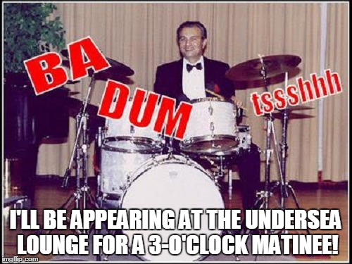 I'LL BE APPEARING AT THE UNDERSEA LOUNGE FOR A 3-O'CLOCK MATINEE! | made w/ Imgflip meme maker