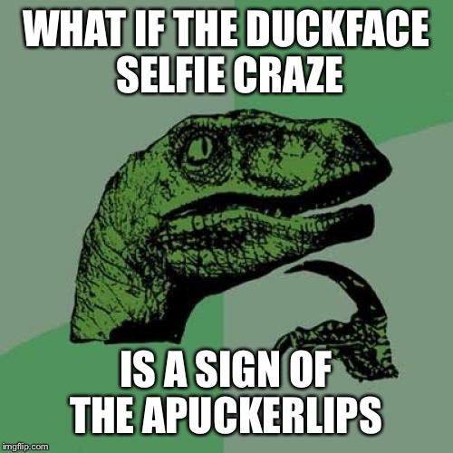 Apunalypse ... | WHAT IF THE DUCKFACE SELFIE CRAZE IS A SIGN OF THE APUCKERLIPS | image tagged in memes,philosoraptor,duck face chicks,apocalypse | made w/ Imgflip meme maker