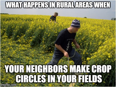 WHAT HAPPENS IN RURAL AREAS WHEN YOUR NEIGHBORS MAKE CROP CIRCLES IN YOUR FIELDS | made w/ Imgflip meme maker