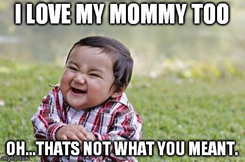 Evil Toddler Meme | I LOVE MY MOMMY TOO OH...THATS NOT WHAT YOU MEANT. | image tagged in memes,evil toddler | made w/ Imgflip meme maker
