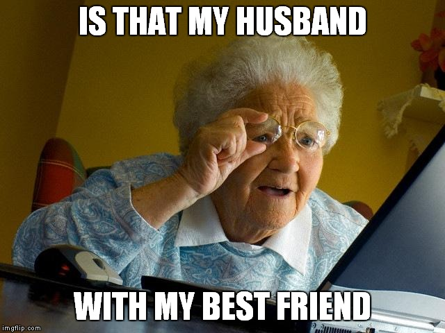 Grandma Finds The Internet Meme | IS THAT MY HUSBAND WITH MY BEST FRIEND | image tagged in memes,grandma finds the internet | made w/ Imgflip meme maker