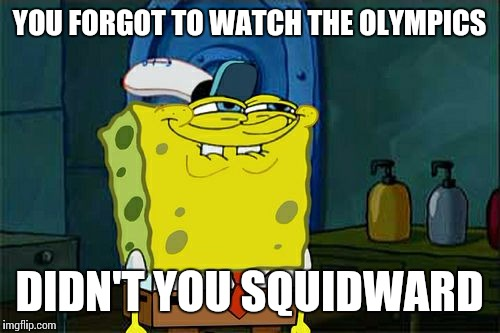 I keep missing it | YOU FORGOT TO WATCH THE OLYMPICS DIDN'T YOU SQUIDWARD | image tagged in memes,dont you squidward | made w/ Imgflip meme maker