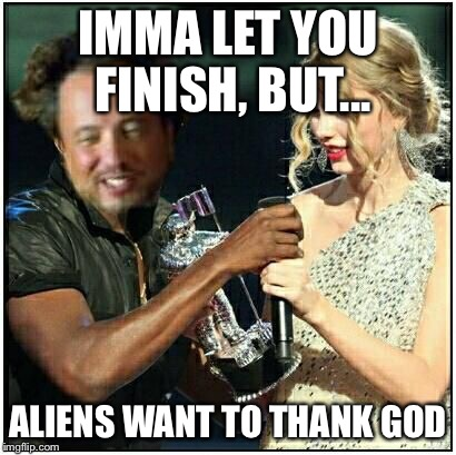 alien scumbag | IMMA LET YOU FINISH, BUT... ALIENS WANT TO THANK GOD | image tagged in alien scumbag | made w/ Imgflip meme maker