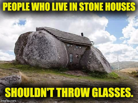 It can break them |  PEOPLE WHO LIVE IN STONE HOUSES; SHOULDN'T THROW GLASSES. | image tagged in houses,old sayings | made w/ Imgflip meme maker