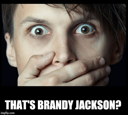 oh my | THAT'S BRANDY JACKSON? | image tagged in oh my | made w/ Imgflip meme maker