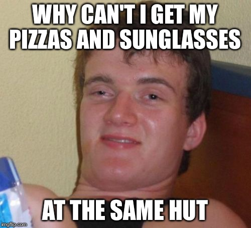 10 Guy Meme | WHY CAN'T I GET MY PIZZAS AND SUNGLASSES AT THE SAME HUT | image tagged in memes,10 guy | made w/ Imgflip meme maker