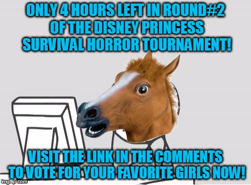 A D V E R T I S E M E N T | ONLY 4 HOURS LEFT IN ROUND#2 OF THE DISNEY PRINCESS SURVIVAL HORROR TOURNAMENT! VISIT THE LINK IN THE COMMENTS TO VOTE FOR YOUR FAVORITE GIR | image tagged in memes,computer horse,disney,princesses,my zombie apocalypse team,tournament | made w/ Imgflip meme maker