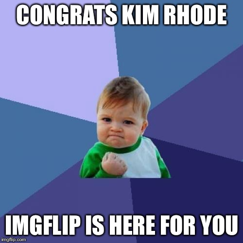 Success Kid Meme | CONGRATS KIM RHODE IMGFLIP IS HERE FOR YOU | image tagged in memes,success kid | made w/ Imgflip meme maker