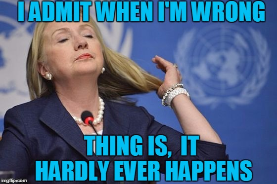 Hillary | I ADMIT WHEN I'M WRONG THING IS,  IT HARDLY EVER HAPPENS | image tagged in hillary | made w/ Imgflip meme maker