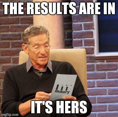 Maury Lie Detector Meme | THE RESULTS ARE IN IT'S HERS | image tagged in memes,maury lie detector | made w/ Imgflip meme maker
