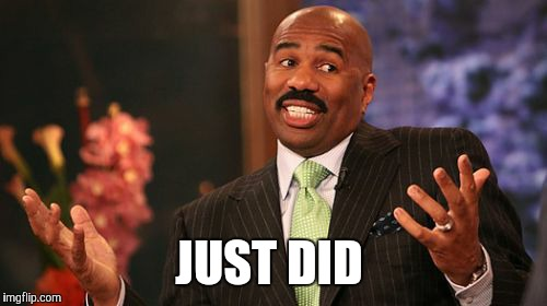 Steve Harvey Meme | JUST DID | image tagged in memes,steve harvey | made w/ Imgflip meme maker