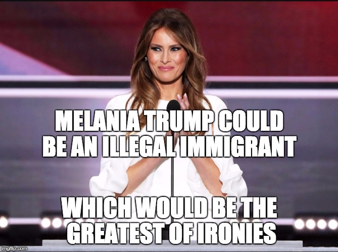 According to some sources, it could be true.  At the least, it's pretty shady | MELANIA TRUMP COULD BE AN ILLEGAL IMMIGRANT WHICH WOULD BE THE GREATEST OF IRONIES | image tagged in melania trump meme,memes,trump,illegal immigration,politics,lol | made w/ Imgflip meme maker