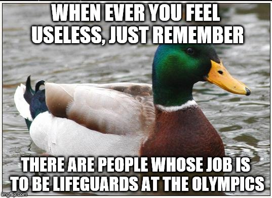 Actual Advice Mallard | WHEN EVER YOU FEEL USELESS, JUST REMEMBER THERE ARE PEOPLE WHOSE JOB IS TO BE LIFEGUARDS AT THE OLYMPICS | image tagged in memes,actual advice mallard,inferno390,olympics,lifeguard | made w/ Imgflip meme maker