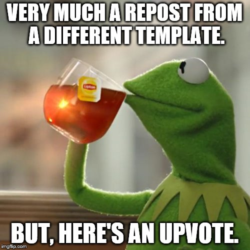 But Thats None Of My Business Meme | VERY MUCH A REPOST FROM A DIFFERENT TEMPLATE. BUT, HERE'S AN UPVOTE. | image tagged in memes,but thats none of my business,kermit the frog | made w/ Imgflip meme maker