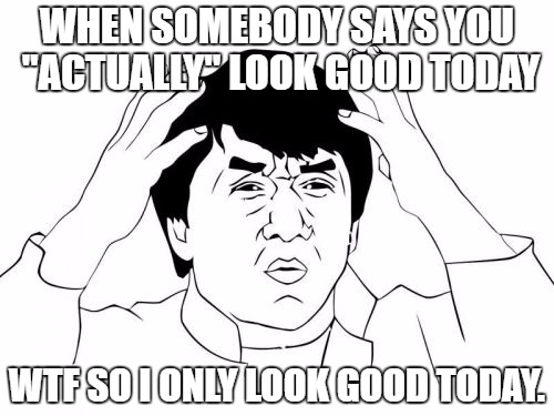 "How I felt as a teen all the time |  WHEN SOMEBODY SAYS YOU ""ACTUALLY"" LOOK GOOD TODAY; WTF SO I ONLY LOOK GOOD TODAY. 