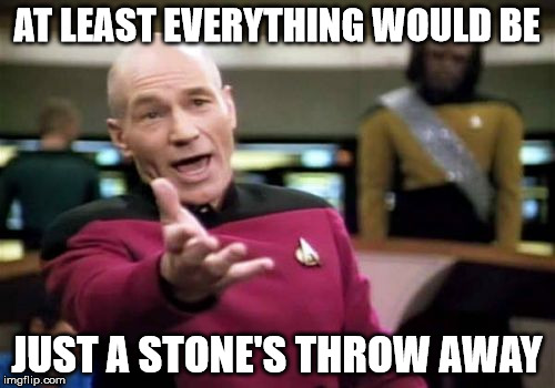 Picard Wtf Meme | AT LEAST EVERYTHING WOULD BE JUST A STONE'S THROW AWAY | image tagged in memes,picard wtf | made w/ Imgflip meme maker