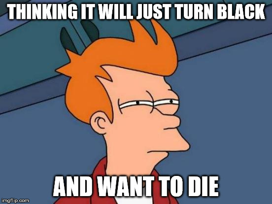 Futurama Fry Meme | THINKING IT WILL JUST TURN BLACK AND WANT TO DIE | image tagged in memes,futurama fry | made w/ Imgflip meme maker
