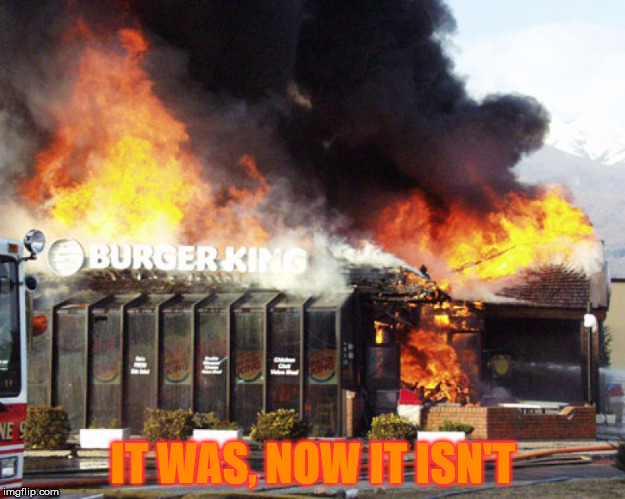 IT WAS, NOW IT ISN'T | image tagged in burger king on fire | made w/ Imgflip meme maker