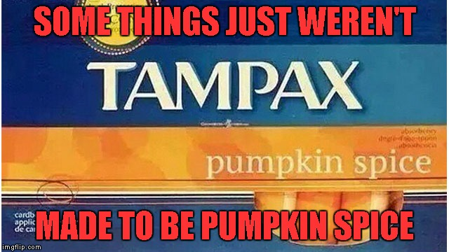 SOME THINGS JUST WEREN'T MADE TO BE PUMPKIN SPICE | made w/ Imgflip meme maker