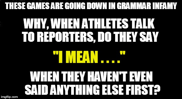 "THESE GAMES ARE GOING DOWN IN GRAMMAR INFAMY WHY, WHEN ATHLETES TALK TO REPORTERS, DO THEY SAY ""I MEAN . . . ."" WHEN THEY HAVEN'T EVEN SAID  