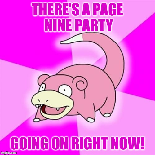 - - - - - - - ✂️ - - - - - - - |  THERE'S A PAGE NINE PARTY; GOING ON RIGHT NOW! | image tagged in memes,slowpoke | made w/ Imgflip meme maker