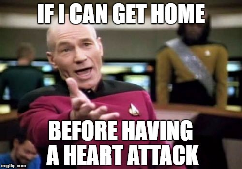 Picard Wtf Meme | IF I CAN GET HOME BEFORE HAVING A HEART ATTACK | image tagged in memes,picard wtf | made w/ Imgflip meme maker