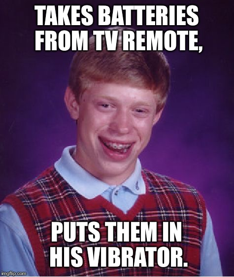 Bad Luck Brian Meme | TAKES BATTERIES FROM TV REMOTE, PUTS THEM IN HIS VIBRATOR. | image tagged in memes,bad luck brian | made w/ Imgflip meme maker
