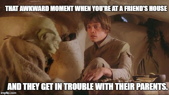 When You're at a Friend's House | THAT AWKWARD MOMENT WHEN YOU'RE AT A FRIEND'S HOUSE AND THEY GET IN TROUBLE WITH THEIR PARENTS. | image tagged in that awkward moment,star wars,the empire strikes back,luke skywalker,yoda,parents | made w/ Imgflip meme maker