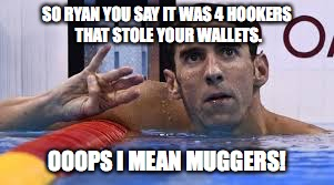 Michael Phelps |  SO RYAN YOU SAY IT WAS 4 HOOKERS THAT STOLE YOUR WALLETS. OOOPS I MEAN MUGGERS! | image tagged in michael phelps,ryan lochte,funny,rio olympics | made w/ Imgflip meme maker