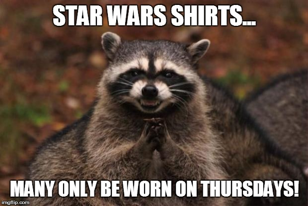 evil genius racoon |  STAR WARS SHIRTS... MANY ONLY BE WORN ON THURSDAYS! | image tagged in evil genius racoon | made w/ Imgflip meme maker