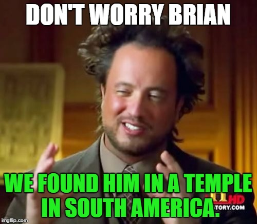 Ancient Aliens Meme | DON'T WORRY BRIAN WE FOUND HIM IN A TEMPLE IN SOUTH AMERICA. | image tagged in memes,ancient aliens | made w/ Imgflip meme maker