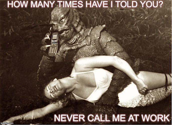 Creature |  HOW MANY TIMES HAVE I TOLD YOU? NEVER CALL ME AT WORK | image tagged in horror,creature from black lagoon,cell phone,busy | made w/ Imgflip meme maker