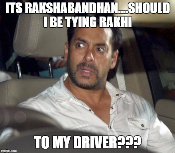 Salman | ITS RAKSHABANDHAN....SHOULD I BE TYING RAKHI TO MY DRIVER??? | image tagged in salman,rakhi,driver,rakshabandhan | made w/ Imgflip meme maker