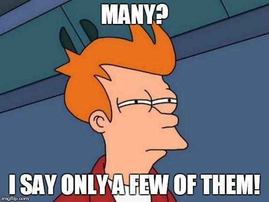 Futurama Fry Meme | MANY? I SAY ONLY A FEW OF THEM! | image tagged in memes,futurama fry | made w/ Imgflip meme maker